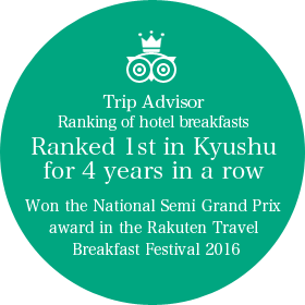 Trip Advisor Ranking of hotel breakfasts Ranked 1st in Kyushu for 4 years in a row Won the National Semi Grand Prix award in the Rakuten Travel Breakfast Festival 2016