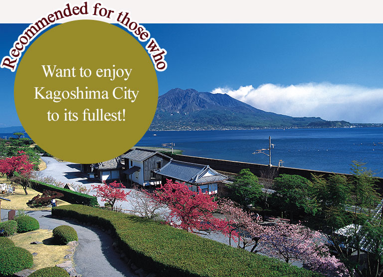 Recommended for those who Want to enjoy Kagoshima City to its fullest!
